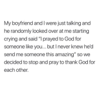 """Crying, God, and Thank You: My boyfriend and I were just talking and  he randomly looked over at me starting  crying and said """"I prayed to God for  someone like you... but I never knew he'd  send me someone this amazing"""" so we  decided to stop and pray to thank God for  each other."""