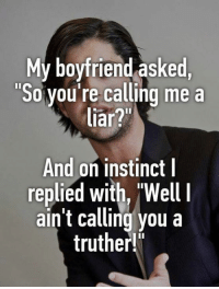 "Truthers: My boyfriend asked,  ""So you're calling me a  liar?""  And on instinct I  replied with, ""Well  ain't calling you a  truther!"""