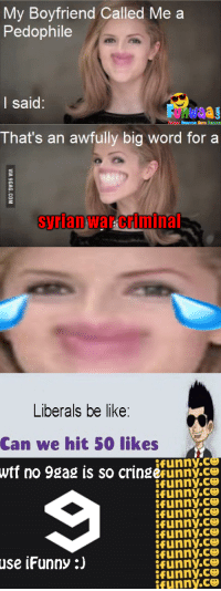 : My Boyfriend Called Me a  Pedophile  l said:  u/aa  That's an awfully big word for a  syrian  Liberals be like:  Can we hit 50 likes  ifunny.c  Wtf no 98ag is so crinsecunny.  ifunny.ce  funny.ce  ifunny.ce  use iFunny:)  ifunny.ce