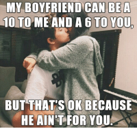 A 10: MY BOYFRIEND CAN BE A  10 TO ME AND A 6 TO YOUL  BUT THATS OK BECAUSE  HE AINT FOR YOU