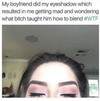 Bitch, Relationships, and Wtf: My boyfriend did my eyeshadow which  resulted in me getting mad and wondering  what bitch taught him how to blend