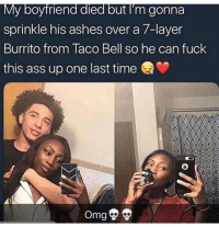 Ass, Memes, and Taco Bell: My boyfriend died but I'm gonna  sprinkle his ashes over a /layer  Burrito from Taco Bell so he can fuck  this ass up one last time One last ride