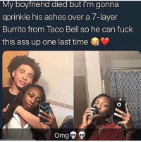 Ass, Taco Bell, and Fuck: My boyfriend died but I'm gonna  sprinkle his ashes over a 7-layer  Burrito from Taco Bell so he can fuck  this ass up one last time Someone call Chief plesse