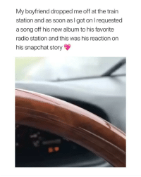 Radio, Shit, and Snapchat: My boyfriend dropped me off at the train  station and as soon as I got on l requested  a song off his new album to his favorite  radio station and this was his reaction on  his snapchat story if this ain't the cutest shit I've ever seen. via: @averystoker @sophie.nicholass