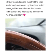 😭😍 Comment your crush's initials for a relationship like this: My boyfriend dropped me off at the train  station and as soon as I got on l requested  a song off his new album to his favorite  radio station and this was his reaction on  his snapchat story 😭😍 Comment your crush's initials for a relationship like this