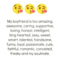 Amazing: My boyfriend is too amazing,  awesome, caring, supportive,  loving, honest, intelligent,  king-hearted, sexy, sweet,  smart, talented, handsome,  funny, loyal, passionate, cute,  faithful, romantic, conceited,  freaky and my soulmate.