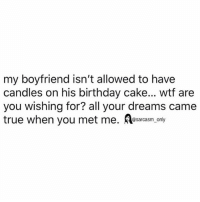 Birthday, Funny, and Memes: my boyfriend isn't allowed to have  candles on his birthday cake... wtf are  you wishing for? all your dreams came  true when you met me. A  @sarcasm only SarcasmOnly