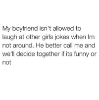 My BF also isn't allowed to watch animal planet because he might see his ex there... JK! What's a BF and how do I get one of those?? wheredoIbuyone someonetakeonefortheteam: My boyfriend isn't allowed to  laugh at other girls jokes when Im  not around. He better call me and  we'll decide together if its funny or  not My BF also isn't allowed to watch animal planet because he might see his ex there... JK! What's a BF and how do I get one of those?? wheredoIbuyone someonetakeonefortheteam