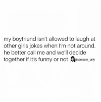 SarcasmOnly: my boyfriend isn't allowed to laugh at  other girls jokes when I'm not around.  he better call me and we'll decide  @sarcasm only SarcasmOnly