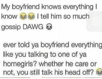 Head, Boyfriend, and Him: My boyfriend knows everything  I  know l tell him so much  ever told ya boyfriend everything  like you talking to one of ya  homegirls? whether he care or  not, you still talk his head off? #ImThatGirlfriend that's like this 😂 https://t.co/pcn42DOW52