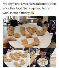Birthday, Food, and Pizza: My boyfriend loves pizza rolls more then  any other food. So l surprised him at  work for his birthday How sweet!