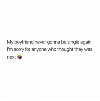 yea: My boyfriend never gonna be single again  I'm sorry for anyone who thought they was  next yea