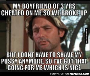 Always try to be optimisticomg-humor.tumblr.com: MY BOYFRIEND OF 3 YRS  CHEATED ON ME SO WE BROKE UP  BUT I DONT HAVE TO SHAVE MY  PUSSY ANYMORE, SO I'VE GOT THAT  GOING FOR ME WHICH IS NICE  FUNNY STUFF ON MEMEPIX.COM  MEMEPIX.COM Always try to be optimisticomg-humor.tumblr.com