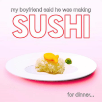 Sushi: my boyfriend said he was making  SUSHI  for dinner