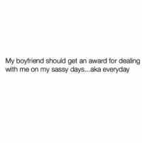Memes, Boyfriend, and Sassy: My boyfriend should get an award for dealing  with me on my sassy days...aka everyday We should get awards every hour 😂 MexicansProblemas