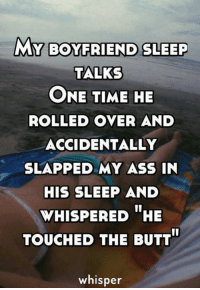 Ass, Butt, and Memes: MY BOYFRIEND SLEEP  TALKS  ONE TIME HE  ROLLED OVER AND  ACCIDENTALLY  SLAPPED MY ASS IN  HIS SLEEP AND  WHISPERED HE  TOUCHED THE BUTT  whisper credit : Whisper