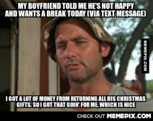 something good out of something badomg-humor.tumblr.com: MY BOYFRIEND TOLD ME HE'S NOT HAPPY  AND WANTS A BREAK TODAY (VIA TEXT MESSAGE)  I GOT A LOT OF MONEY FROM RETURNING ALL HIS CHRISTMAS  GIFTS. SOIGOT THAT GOIN' FOR ME, WHICH IS NICE  CНECK OUT MЕМЕРІХ.COM  MEMEPIX.COM something good out of something badomg-humor.tumblr.com