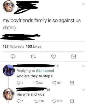 wife-and-kids: my boyfriends family is so against us  dating  127 Retweets 163 Likes  1d  Replying to @toovexed  who are they to stop u  92  99  1d  His wife and kids  0176 258