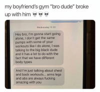 "Tag ur workout bro lol: my boyfriend's gym ""bro dude"" broke  up with him  Wednesday 15:30  Hey bro, I'm gonna start going  alone, I don't get the same  pumps with some of your  workouts like I do alone, I was  talking to the big black dude  and it has a lot to do with the  fact that we have different  body types  And I'm just talking about chest  and back workouts... arms legs  and abs are always fucking  amazing with you Tag ur workout bro lol"