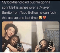 Ass, Taco Bell, and Fuck: My boytriend died but I'm gonna  sprinkle his ashes over a 7-layer  Burrito from Taco Bell so he can fuck  this ass up one last time I don't know if that's a good idea