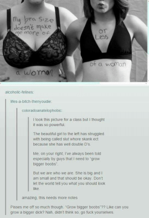 "Beautiful, Bitch, and Boobs: My bra Size  doesn't make  me more of  or  Less  of a woman  a woman  alcoholic-felines:  lifes-a-bitch-thenyoudie:  coloradoanatelophobic:  I took this picture for a class butI thought  it was so powerful.  The beautiful girl to the left has struggled  with being called slut whore skank ect  because she has well double D's  Me, on your right, I've always been told  especially by guys that I need to grow  bigger boobs  But we are who we are. She is big and I  am small and that should be okay. Don't  let the world tell you what you should look  like.  amazing, this needs more notes  Pisses me off so much though. ""Grow bigger boobs ?? Like can you  grow a bigger dick? Nah, didn't think so. go fuck yourselves. Indeed very powerful~~~How do you grow bigger boobs what the fuck?? And I'm a D at 13... Can I get smaller boobs pls they're annoying"