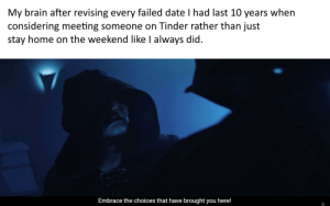 At least it means little more shitposts for you, guys: My brain after revising every failed date I had last 10 years when  considering meeting someone on Tinder rather than just  stay home on the weekend like I always did.  Embrace the choices that have brought you here! At least it means little more shitposts for you, guys