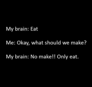 Brain, Okay, and Make: My brain: Eat  Me: Okay, what should we make?  My brain: No make!! Only eat. Describe yourself in 3 sentences