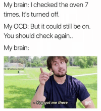 Funny, Brain, and Relatable: My brain: I checked the oven 7  times. It's turned off.  My OCD: But it could still be on.  You should check again.  My brain  IG: @tvckyoumeme  You got me there Relatable. @fvckyoumeme