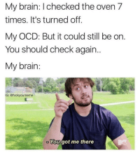 Funny, Brain, and Girl Memes: My brain: I checked the oven 7  times. It's turned off.  My OCD: But it could still be or.  You should check again.  My brain  IG: @fvckyoumeme  You got me there @fvckyoumeme