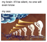 Ass, Fucking, and Brain: my brain: it'll be silent, no one will  even know  my ass. So that was a fucking lie