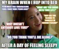 """Being Alone, Life, and Love: MY BRAIN WHEN I HOP INTO BED  WITH YOUR LIFE  WHY ARE YOu  YOURSELFIN  REMEMBER THAT EMBARASSING WHAT ARE YOU DOING  THING FROM THREE YEARS AGOP  TALKING TO  SECOND PERSON?  WHY DOESNT  ANYBODY LOVE YOUP  """"DO YOU THINK YOU'LL DIE ALONE  AFTER A DAY OF FEELING SLEEPY"""