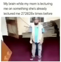 Funny, Brain, and Mom: My brain while my mom is lecturing  me on something she's already  lectured me 272828x times before Classic 😂😂💀