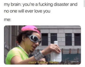 Fucking, Love, and Brain: my brain: you're a fucking disaster and  no one will ever love you  me:  cheers ill drink to tha Dro cheers