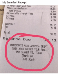 America, Food, and Memes: My Breakfast Receipt  16.00  14.00  1.50  14.00  5.00  2.50  sKet Hash and Eggs  Mushroom Omelette  Egg Whites  Bananutella French Toas  S/Fries  S/Toast  Subtotal  Tax  89.00  9.12  Total  98.12  Ba ance Due  12  IMMIGRANTS MAKE AMERICA GREAT  THEY ALSO COOKED YOUR FOOD  AND SERVED YOU TODAY  Thank you  Come Again Yasss! 💯✊🏾🙌🏽 ImmigrantsMakeAmericaGreat Image via @will_ent -