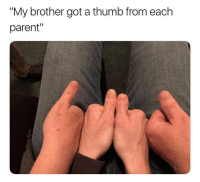 "Wtf is this shit omg: ""My brother got a thumb from each  parent"" Wtf is this shit omg"