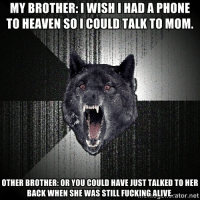 Alive, Heaven, and Wolf: MY BROTHER: I WISHIHAD A PHONE  TO HEAVEN SO I COULD TALK TO MOM.  OTHER BROTHER: ORYOU COULD HAVE JUST TALKED TO HER  BACK WHEN SHE WAS STILL FUCKING ALIVE.  ator net Holiday Insanity Wolf