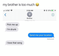 Drunk, Lol, and Love: my brother is too much  .ill AT&T  2:34 AM  @ * 51% (EID.+  Brother  Pick me up  I'm drunk  Send me your location  Delivered  I love that song lol 😂