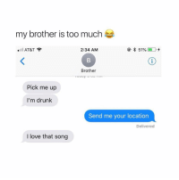 I Love That Song: my brother is too much  l AT&T?  2:34 AM  Brother  Pick me up  I'm drunk  Send me your location  Delivered  I love that song