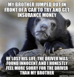 That man has to live the rest of his life knowing he killed someone: MY BROTHER JUMPED OUT IN  FRONT OF A CAR TO TRY AND GET  INSURANCE MONEY  HELOST HIS LIFE THE DRIVER WA  FOUND INNOCENT AND I HONESTLY  FEEL MORE SORRY FOR THE DRIVER  THAN MY BROTHER  MEMEFUL.COM That man has to live the rest of his life knowing he killed someone