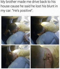 """Wow, Lost, and Drive: My brother made me drive back to his  house cause he said he lost his blunt in  my car. """"He's positive"""". Wow.. 😂😭💀 https://t.co/v6Bv7haaPv"""