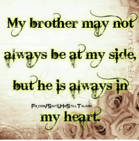 Love, Memes, and fb.com: My brother may no  ways be at my side  but he is always  FB.COM/SHUTUPIMSTILLTALKING ︵  FB coM/SHUTUPMSTILL TALKING  my heart. Amen alaway my brothers in my heart and love