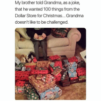 Anaconda, Christmas, and Grandma: My brother told Grandma, as a joke,  that he wanted 100 things from the  Dollar Store for Christmas... Grandma  doesn't like to be challenged this is some shit i would do