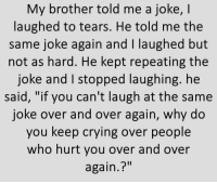 "Crying, Memes, and 🤖: My brother told me a joke, I  laughed to tears. He told me the  same joke again and I laughed but  not as hard. He kept repeating the  joke and I stopped laughing. he  said, ""if you can't laugh at the same  joke over and over again, why do  you keep crying over people  who hurt you over and over  again.?"" https://t.co/W7oVchNAQv"