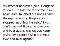 "Crying, Brother, and Who: My brother told me a joke, I laughed  to tears. He told me the same joke  again and I laughed but not as hard  He kept repeating the joke and I  stopped laughing. He said, ""If you  can't laugh at the same joke over  and over again, why do you keep  crying over people who hurt you  over and over again?"""