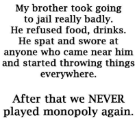 Bad, Dank, and Drinking: My brother took going  to jail really badly.  He refused food, drinks  He spat and swore at  anyone who came near him  and started throwing things  everywhere.  After that we NEVER  played monopoly again
