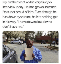"Job Interview, Down Syndrome, and Today: My brother went on his very first job  interview today. He has grown so much  I'm super proud of him. Even though he  has down syndrome, he lets nothing get  in his way. ""I have downs but downs  don't have me."" ""I have downs but downs don't have me."""