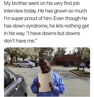 "Wholesome Brother by HiOfficerImHigh MORE MEMES: My brother went on his very first job  interview today. He has grown so much  I'm super proud of him. Even though he  has down syndrome, he lets nothing get  in his way. ""I have downs but downs  don't have me."" Wholesome Brother by HiOfficerImHigh MORE MEMES"