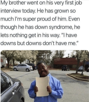 "but downs don't have me:) via /r/wholesomememes https://ift.tt/2zizRV4: My brother went on his very first job  interview today. He has grown so  much I'm super proud of him. Even  though he has down syndrome, he  lets nothing get in his way. ""I have  downs but downs don't have me."" but downs don't have me:) via /r/wholesomememes https://ift.tt/2zizRV4"