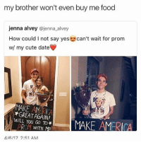 This took me so long to understand I'm: my brother won't even buy me food  jenna alvey  enna alvey  How could l not say yes can't wait for prom  wl my cute date  MAKE AMERICA  WILL You GO TO*  MAKE AMERICA  PROM WITH ME  4/A /17 2:51 AM This took me so long to understand I'm