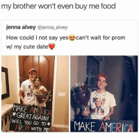 incest isn't okay: my brother won't even buy me food  jenna alvey  @jenna alvey  How could I not say yes  can't wait for prom  w/ my cute date  MAKE AM  *GREAT AGAIN!  WILL You GO PROM WITH M  MAKE AMERICA incest isn't okay